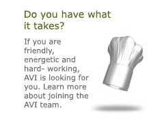 Do you have what it takes? Chef's Hat If you are friendly, energetic and hard- working, AVI is looking for you. Learn more about joining the AVI team.